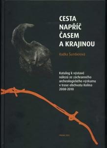 Cesta napříč časem a krajinou. Katalog k výstavě nálezů ze záchranného výzkumu v trase obchvatu Kolína 2008-2010